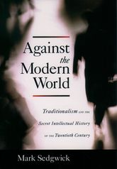 Against the Modern World – Traditionalism and the Secret Intellectual History of the Twentieth Century - Oxford Scholarship Online