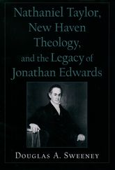 Nathaniel Taylor, New Haven Theology, and the Legacy of Jonathan Edwards$