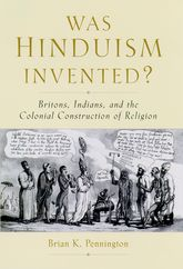 Was Hinduism Invented?Britons, Indians, and the Colonial Construction of Religion$