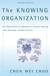 The Knowing OrganizationHow Organizations Use Information to Construct Meaning, Create Knowledge, and Make Decisions$