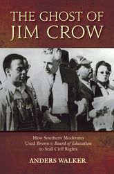 The Ghost of Jim CrowHow Southern Moderates Used Brown v Board of Education to Stall the Civil Rights Movement$