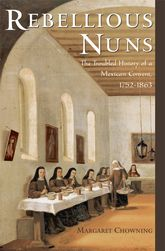 Rebellious NunsThe Troubled History of a Mexican Convent, 1752-1863