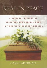 Rest in PeaceA Cultural History of Death and the Funeral Home in Twentieth-Century America$