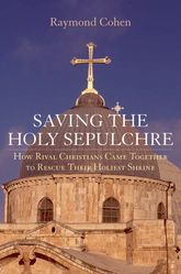Saving the Holy SepulchreHow Rival Christians Came Together to Rescue Their Holiest Shrine$