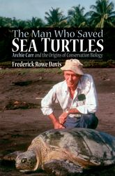 The Man Who Saved Sea TurtlesArchie Carr and the Origins of Conservation Biology