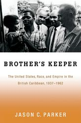 Brother's KeeperThe United States, Race, and Empire in the British Caribbean, 1937-1962$