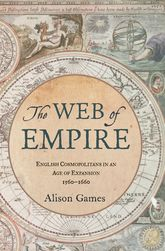 The Web of EmpireEnglish Cosmopolitans in an Age of Expansion, 1560-1660$
