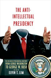 The Anti-Intellectual PresidencyThe Decline of Presidential Rhetoric from George Washington to George W. Bush
