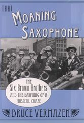 That Moaning SaxophoneThe Six Brown Brothers and the Dawning of a Musical Craze$
