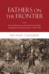 Fathers on the Frontier – French Missionaries and the Roman Catholic Priesthood in the United States, 1789-1870 | Oxford Scholarship Online