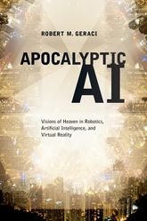 Apocalyptic AI – Visions of Heaven in Robotics, Artificial Intelligence, and Virtual Reality | Oxford Scholarship Online