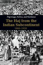 Pilgrimage, Politics, and PestilenceThe Haj from the Indian Subcontinent, 1860-1920$