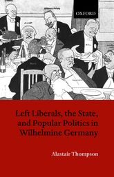 Left Liberals, the State, and Popular Politics in Wilhelmine Germany