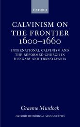 Calvinism on the Frontier 1600–1660International Calvinism and the Reformed Church in Hungary and Transylvania$