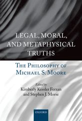 Legal, Moral, and Metaphysical TruthsThe Philosophy of Michael S. Moore