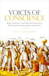 Voices of ConscienceRoyal Confessors and Political Counsel in Seventeenth-Century Spain and France$