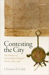 Contesting the CityThe Politics of Citizenship in English Towns, 1250 - 1530$