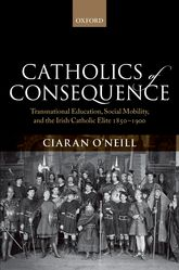Catholics of ConsequenceTransnational Education, Social Mobility, and the Irish Catholic Elite 1850-1900$