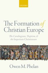 The Formation of Christian EuropeThe Carolingians, Baptism, and the Imperium Christianum$