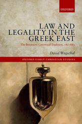 Law and Legality in the Greek EastThe Byzantine Canonical Tradition, 381-883
