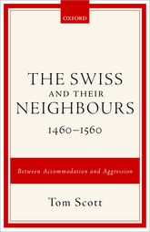 The Swiss and their Neighbours, 1460-1560Between Accommodation and Aggression$