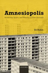 AmnesiopolisModernity, Space, and Memory in East Germany$