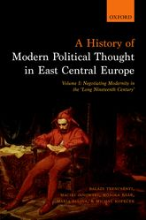 A History of Modern Political Thought in East Central Europe – Volume I: Negotiating Modernity in the 'Long Nineteenth Century' - Oxford Scholarship Online