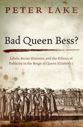 Bad Queen Bess?Libels, Secret Histories, and the Politics of Publicity in the Reign of Queen Elizabeth I