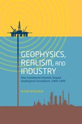 Geophysics, Realism, and IndustryHow Commercial Interests Shaped Geophysical Conceptions, 1900–1960