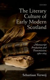 The Literary Culture of Early Modern ScotlandManuscript Production and Transmission,  1560–1625$