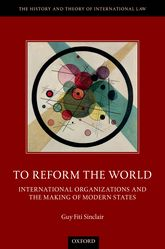 To Reform the WorldInternational Organizations and the Making of Modern States$