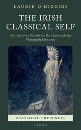 The Irish Classical SelfPoets and Poor Scholars in the Eighteenth and Nineteenth Centuries$