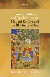 Power, Politics, and Tradition in the Mongol Empire and the Ilkhanate of Iran