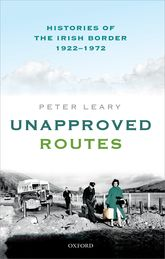 Unapproved RoutesHistories of the Irish Border, 1922–1972
