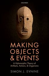 Making Objects and EventsA Hylomorphic Theory of Artifacts, Actions, and Organisms$