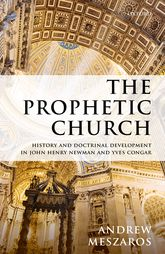 The Prophetic ChurchHistory and Doctrinal Development in John Henry Newman and Yves Congar$