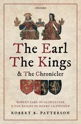 The Earl, the Kings, and the ChroniclerRobert Earl of Gloucester and the Reigns of Henry I and Stephen