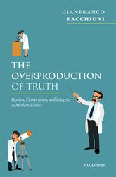 The Overproduction of TruthPassion, Competition, and Integrity in Modern Science