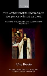 The autos sacramentales of Sor Juana Inés de la CruzNatural Philosophy and Sacramental Theology