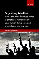 Organizing Rebellion – Non-State Armed Groups under International Humanitarian Law, Human Rights Law, and International Criminal Law | Oxford Scholarship Online