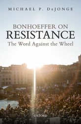 Bonhoeffer on Resistance – The Word Against the Wheel | Oxford Scholarship Online