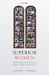Superior WomenMedieval Female Authority in Poitiers' Abbey of Sainte-Croix