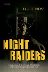 Night RaidersBurglary and the Making of Modern Urban Life in London, 1860-1968$