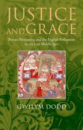 Justice and GracePrivate Petitioning and the English Parliament in the Late Middle Ages$