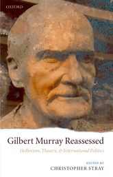 Gilbert Murray ReassessedHellenism, Theatre, and International Politics$
