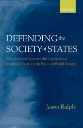 Defending the Society of StatesWhy America Opposes the International Criminal Court and its Vision of World Society$