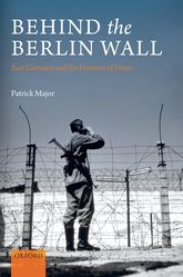 Behind the Berlin Wall – East Germany and the Frontiers of Power - Oxford Scholarship Online