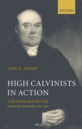 High Calvinists in ActionCalvinism and the City - Manchester and London, c. 1810-1860$
