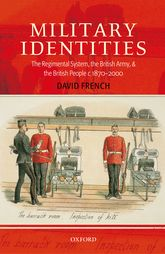 Military IdentitiesThe Regimental System, the British Army, and the British People c.1870-2000$