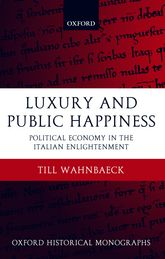 Luxury and Public HappinessPolitical Economy in the Italian Enlightenment$